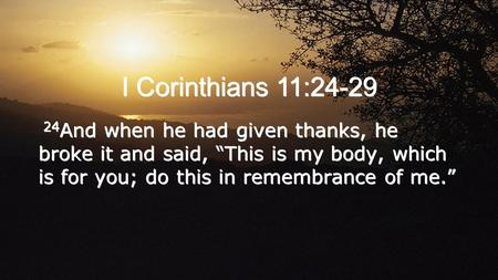 "I Corinthians 11:24-29 24 And when he had given thanks, he broke it and said, ""This is my body, which is for you; do this in remembrance of me."""