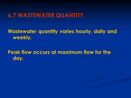6.7 WASTEWATER QUANTITY Wastewater quantity varies hourly, daily and weekly. Peak flow occurs at maximum flow for the day.