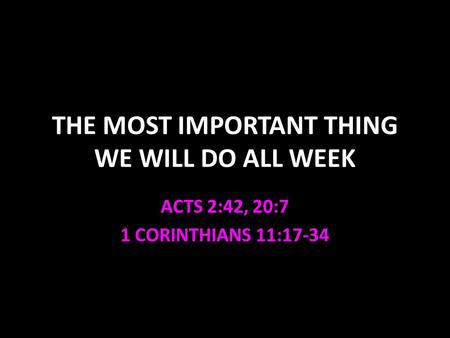 THE MOST IMPORTANT THING WE WILL DO ALL WEEK ACTS 2:42, 20:7 1 CORINTHIANS 11:17-34.