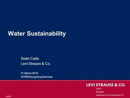 ©2009 Water Sustainability Sean Cady Levi Strauss & Co. 31 March 2010 AFIRM Hong Kong Seminar.