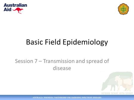 AUSTRALIA INDONESIA PARTNERSHIP FOR EMERGING INFECTIOUS DISEASES Basic Field Epidemiology Session 7 – Transmission and spread of disease.