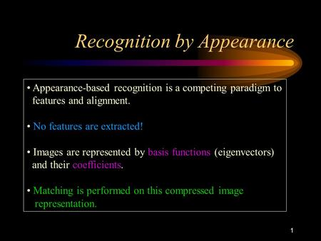 1 Recognition by Appearance Appearance-based recognition is a competing paradigm to features and alignment. No features are extracted! Images are represented.
