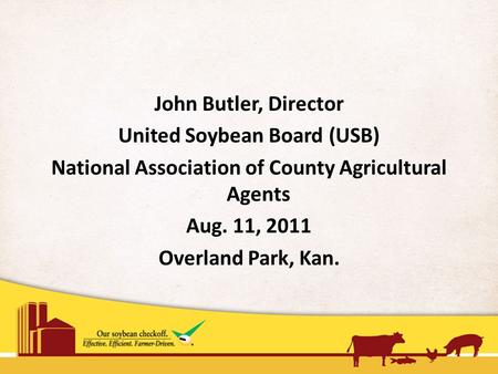John Butler, Director United Soybean Board (USB) National Association of County Agricultural Agents Aug. 11, 2011 Overland Park, Kan.