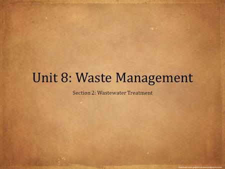 Unit 8: Waste Management Section 2: Wastewater Treatment.
