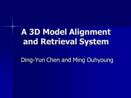 A 3D Model Alignment and Retrieval System Ding-Yun Chen and Ming Ouhyoung.