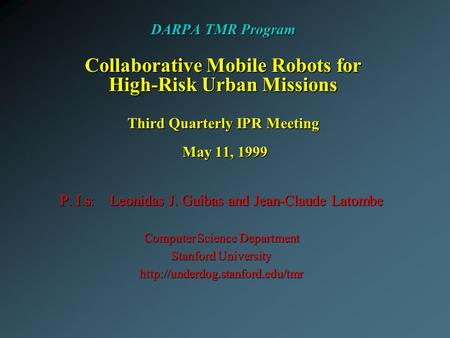 DARPA TMR Program Collaborative Mobile Robots for High-Risk Urban Missions Third Quarterly IPR Meeting May 11, 1999 P. I.s: Leonidas J. Guibas and Jean-Claude.