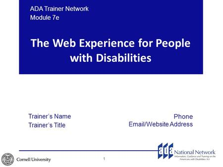 The Web Experience for People with Disabilities ADA Trainer Network Module 7e 1 Trainer's Name Trainer's Title Phone Email/Website Address.