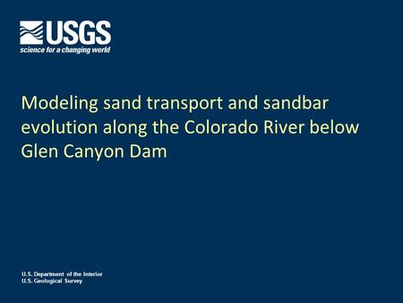 U.S. Department of the Interior U.S. Geological Survey Modeling sand transport and sandbar evolution along the Colorado River below Glen Canyon Dam.