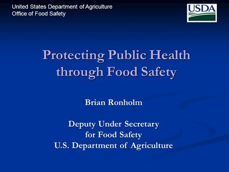 United States Department of Agriculture Office of Food Safety Protecting Public Health through Food Safety Brian Ronholm Deputy Under Secretary for Food.