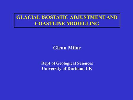 GLACIAL ISOSTATIC ADJUSTMENT AND COASTLINE MODELLING Glenn Milne Dept of Geological Sciences University of Durham, UK.