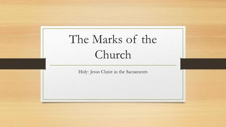 The Marks of the Church Holy: Jesus Christ in the Sacraments.