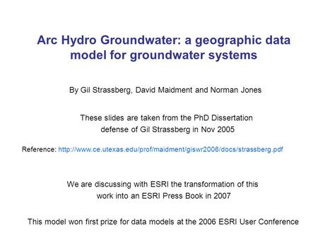 Arc Hydro Groundwater: a geographic data model for groundwater systems By Gil Strassberg, David Maidment and Norman Jones These slides are taken from the.