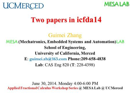 MESA LAB Two papers in icfda14 Guimei Zhang MESA LAB MESA (Mechatronics, Embedded Systems and Automation) LAB School of Engineering, University of California,