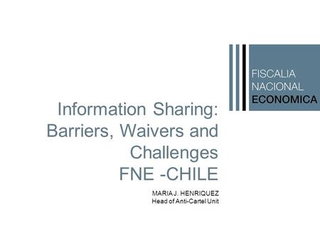 Information Sharing: Barriers, Waivers and Challenges FNE -CHILE MARIA J. HENRIQUEZ Head of Anti-Cartel Unit.