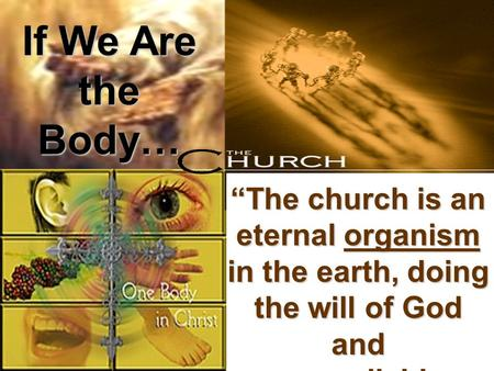 """The church is an eternal organism in the earth, doing the will of God and accomplishing the purpose of God."" If We Are the Body…"
