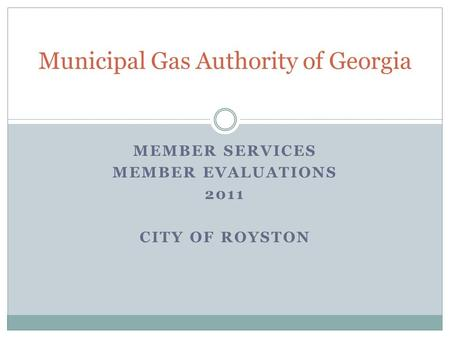 MEMBER SERVICES MEMBER EVALUATIONS 2011 CITY OF ROYSTON Municipal Gas Authority of Georgia.