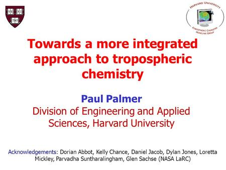 Towards a more integrated approach to tropospheric chemistry Paul Palmer Division of Engineering and Applied Sciences, Harvard University Acknowledgements: