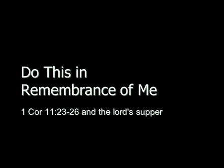 Do This in Remembrance of Me 1 Cor 11:23-26 and the lord's supper.