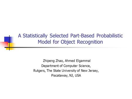 A Statistically Selected Part-Based Probabilistic Model for Object Recognition Zhipeng Zhao, Ahmed Elgammal Department of Computer Science, Rutgers, The.