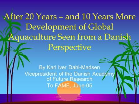 After 20 Years – and 10 Years More Development of Global Aquaculture Seen from a Danish Perspective By Karl Iver Dahl-Madsen Vicepresident of the Danish.