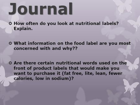 Journal  How often do you look at nutritional labels? Explain.  What information on the food label are you most concerned with and why??  Are there.