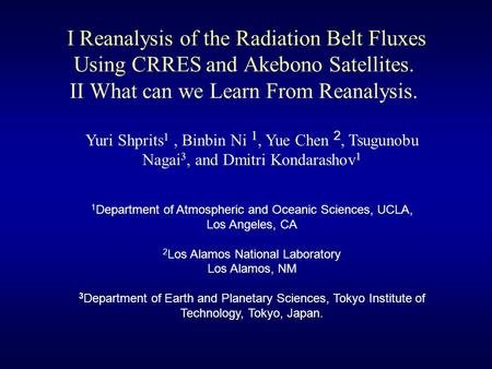 I Reanalysis of the Radiation Belt Fluxes Using CRRES and Akebono Satellites. II What can we Learn From Reanalysis. Yuri Shprits 1, Binbin Ni 1, Yue Chen.