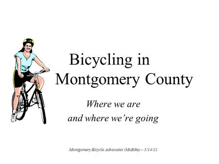 Bicycling in Montgomery County Where we are and where we're going Montgomery Bicycle Advocates (MoBike) – 5/14/11.