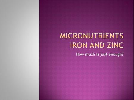 How much is just enough?.  Micronutrients are minerals that the body needs, but only in very small amounts.  This presentation is specifically about.
