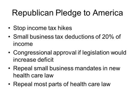 Republican Pledge to America Stop income tax hikes Small business tax deductions of 20% of income Congressional approval if legislation would increase.