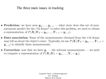 Computer Vision - A Modern Approach Set: Tracking Slides by D.A. Forsyth The three main issues in tracking.