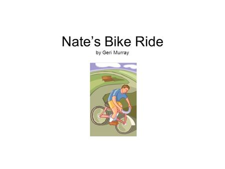 "Nate's Bike Ride by Geri Murray. Tim wanted to take a hike with his friend Nate, but Nate just wanted to sit by the T.V. ""Hikes are not fun,"" said Nate."