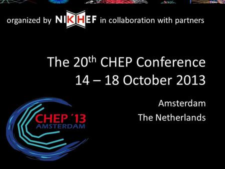 The 20 th CHEP Conference 14 – 18 October 2013 Amsterdam The Netherlands organized byin collaboration with partners.
