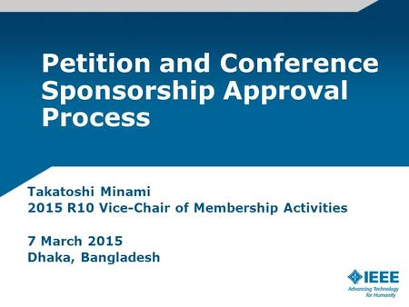 Petition and Conference Sponsorship Approval Process Takatoshi Minami 2015 R10 Vice-Chair of Membership Activities 7 March 2015 Dhaka, Bangladesh.