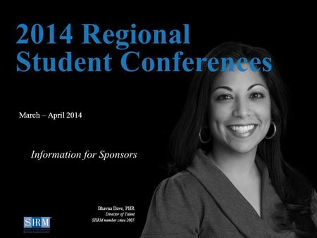 D March – April 2014 2014 Regional Student Conferences Information for Sponsors Bhavna Dave, PHR Director of Talent SHRM member since 2005.