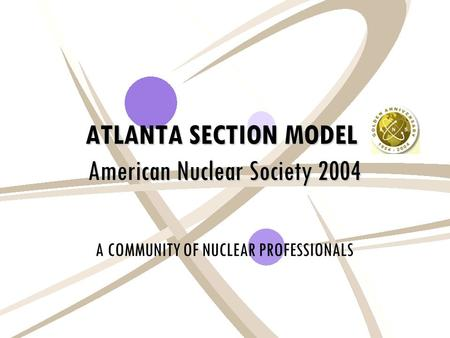 ATLANTA SECTION MODEL American Nuclear Society 2004 A COMMUNITY OF NUCLEAR PROFESSIONALS.