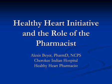 Healthy Heart Initiative and the Role of the Pharmacist Alexis Beyer, PharmD, NCPS Cherokee Indian Hospital Healthy Heart Pharmacist.