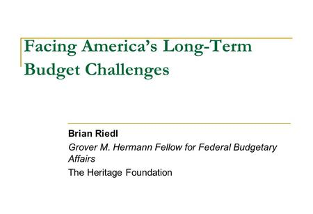 Facing America's Long-Term Budget Challenges Brian Riedl Grover M. Hermann Fellow for Federal Budgetary Affairs The Heritage Foundation.