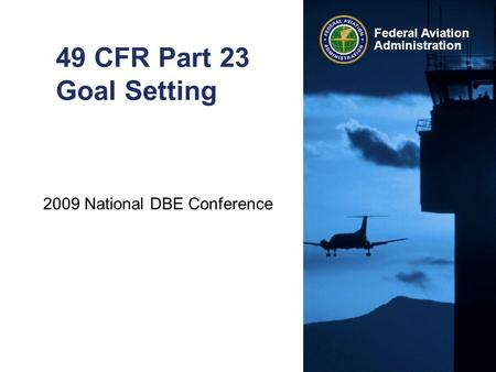 2009 National DBE Conference Federal Aviation Administration 49 CFR Part 23 Goal Setting.