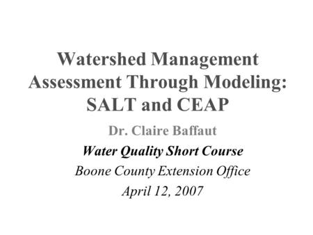 Watershed Management Assessment Through Modeling: SALT and CEAP Dr. Claire Baffaut Water Quality Short Course Boone County Extension Office April 12, 2007.