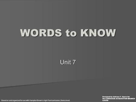 Unit 7 WORDS to KNOW Based on and organized for use with Hampton Brown's High Point curriculum, Basics level. Designed by Adriana T. Ibarra for the LANGUAGE.