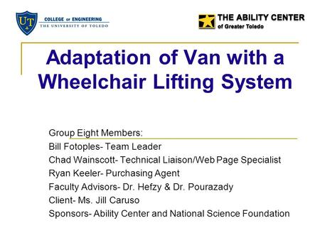 Adaptation of Van with a Wheelchair Lifting System Group Eight Members: Bill Fotoples- Team Leader Chad Wainscott- Technical Liaison/Web Page Specialist.