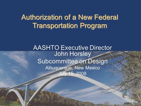 Authorization of a New Federal Transportation Program AASHTO Executive Director John Horsley Subcommittee on Design Albuquerque, New Mexico July 15, 2008.