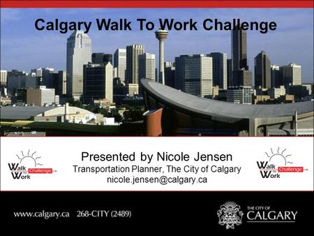 Presented by Nicole Jensen Transportation Planner, The City of Calgary Calgary Walk To Work Challenge.