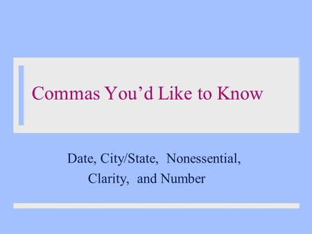 Commas You'd Like to Know Date, City/State, Nonessential, Clarity, and Number.
