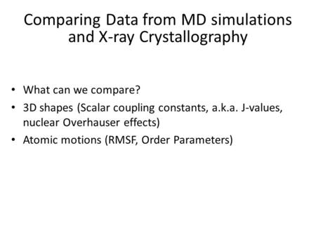 Comparing Data from MD simulations and X-ray Crystallography What can we compare? 3D shapes (Scalar coupling constants, a.k.a. J-values, nuclear Overhauser.