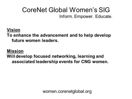 CoreNet Global Women's SIG Inform. Empower. Educate. Vision To enhance the advancement and to help develop future women leaders. Mission Will develop focused.