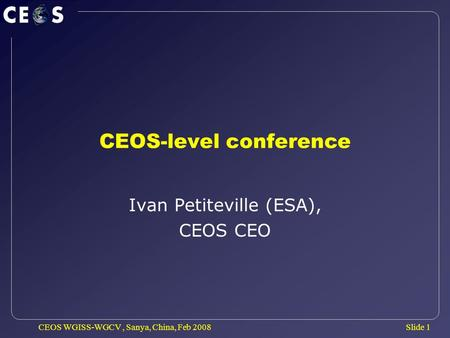 Slide 1 CEOS WGISS-WGCV, Sanya, China, Feb 2008 CEOS-level conference Ivan Petiteville (ESA), CEOS CEO.