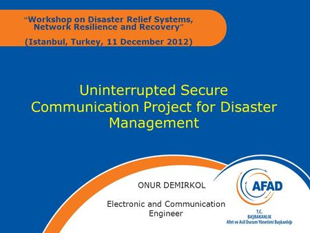 "Uninterrupted Secure Communication Project for Disaster Management "" Workshop on Disaster Relief Systems, Network Resilience and Recovery"" (Istanbul, Turkey,"