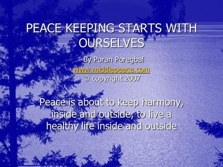 PEACE KEEPING STARTS WITH OURSELVES By Poran Poregbal www.middlepeace.com © copyright 2007 www.middlepeace.com Peace is about to keep harmony, inside and.