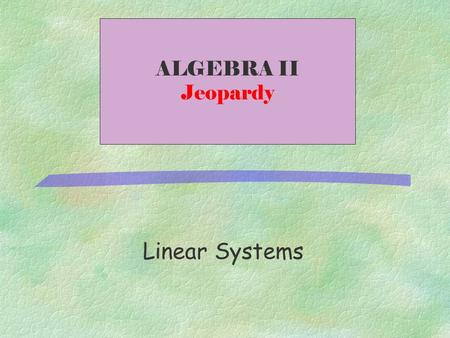 Linear Systems ALGEBRA II Jeopardy 500 400 300 200 100 Inequalities Elimination SubstitutionGraphing Classifying.